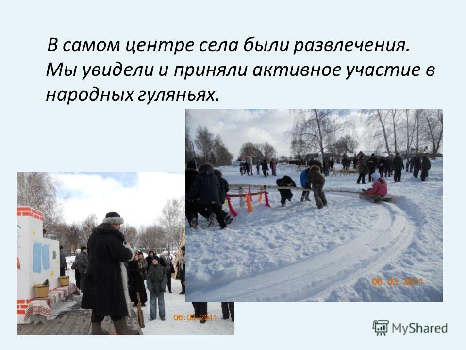 В самом центре села были развлечения. Мы увидели и приняли активное участие в народных гуляньях.