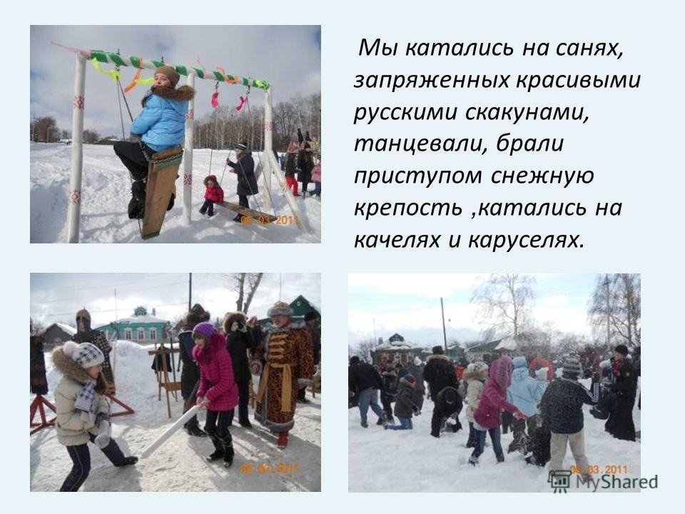 Мы катались на санях, запряженных красивыми русскими скакунами, танцевали, брали приступом снежную крепость, катались на качелях и каруселях.