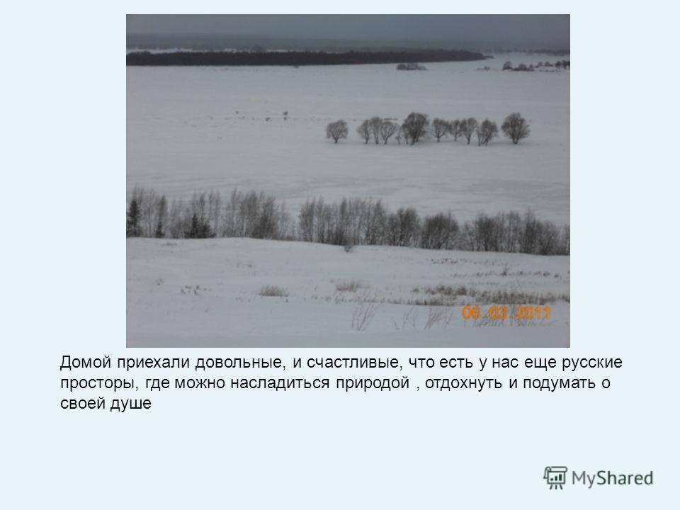 Домой приехали довольные, и счастливые, что есть у нас еще русские просторы, где можно насладиться природой, отдохнуть и подумать о своей душе
