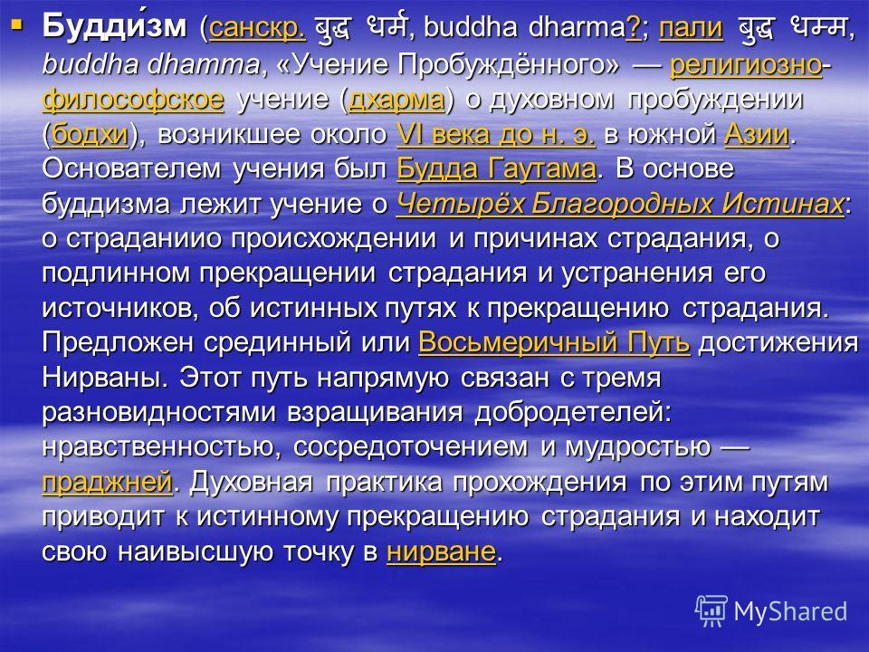 Будди́зм (санскр., buddha dharma?; пали, buddha dhamma, «Учение Пробуждённого» религиозно- философское учение (дхарма) о духовном пробуждении (бодхи), возникшее около VI века до н. э. в южной Азии. Основателем учения был Будда Гаутама. В основе будди