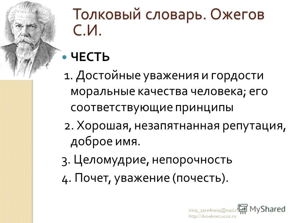 ЧЕСТЬ 1. Достойные уважения и гордости моральные качества человека ; его соответствующие принципы 2. Хорошая, незапятнанная репутация, доброе имя. 3. Целомудрие, непорочность 4. Почет, уважение ( почесть ). irina_zare4neva@mail.ru http://dvoeknet.uco