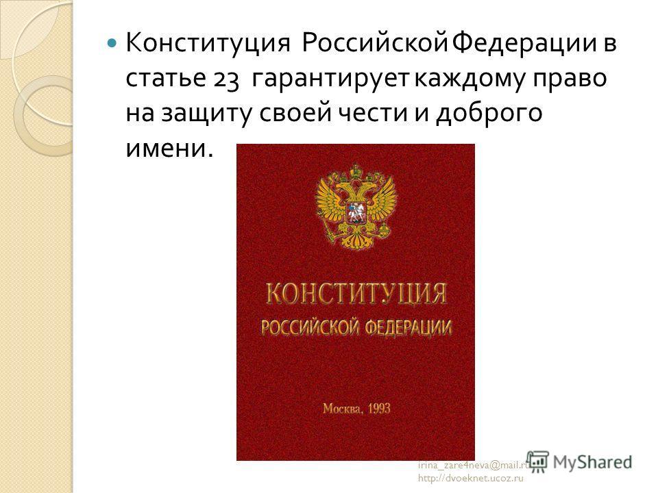 Конституция Российской Федерации в статье 23 гарантирует каждому право на защиту своей чести и доброго имени. irina_zare4neva@mail.ru http://dvoeknet.ucoz.ru
