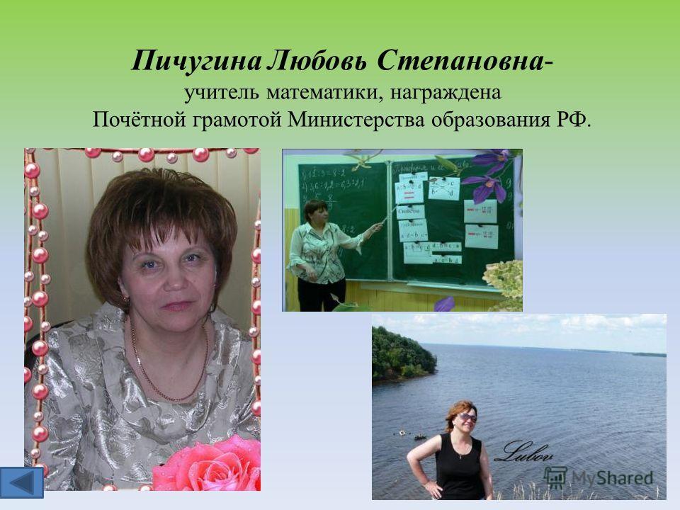 Пичугина Любовь Степановна- учитель математики, награждена Почётной грамотой Министерства образования РФ.