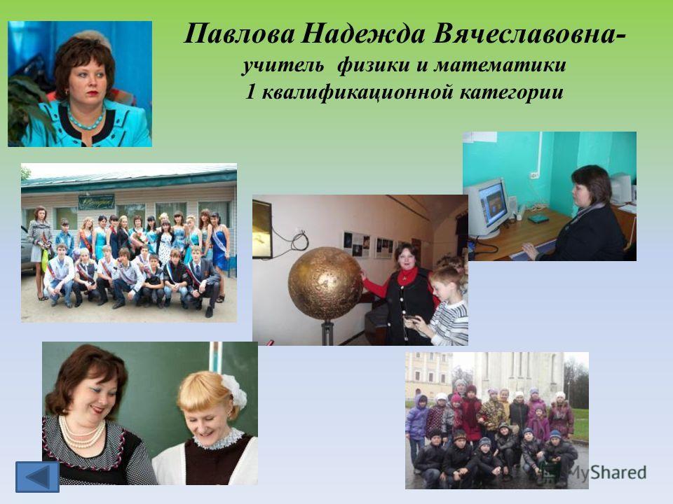 Павлова Надежда Вячеславовна- учитель физики и математики 1 квалификационной категории