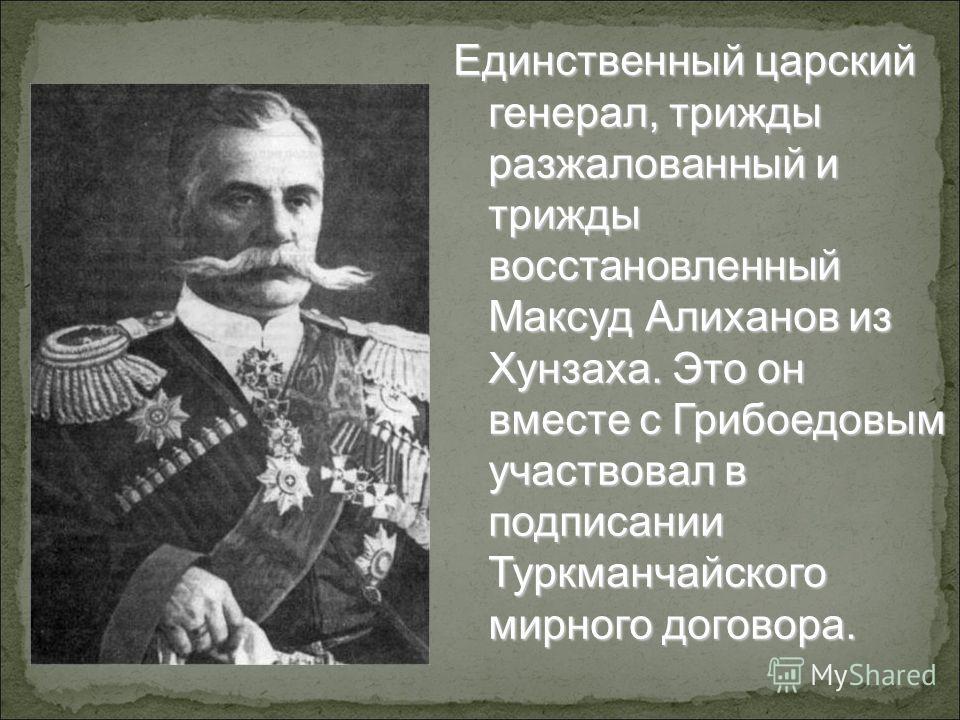 Единственный царский генерал, трижды разжалованный и трижды восстановленный Максуд Алиханов из Хунзаха. Это он вместе с Грибоедовым участвовал в подписании Туркманчайского мирного договора.