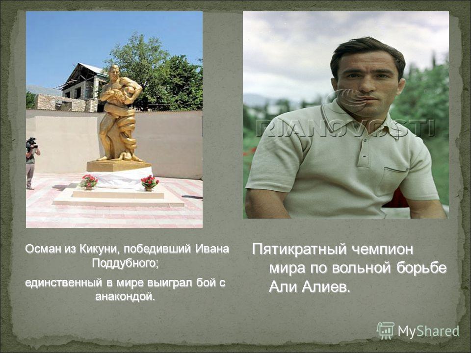 Пятикратный чемпион мира по вольной борьбе Али Алиев. Осман из Кикуни, победивший Ивана Поддубного; Осман из Кикуни, победивший Ивана Поддубного; единственный в мире выиграл бой с анакондой.