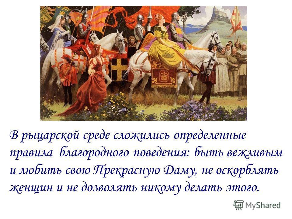 В рыцарской среде сложились определенные правила благородного поведения: быть вежливым и любить свою Прекрасную Даму, не оскорблять женщин и не дозволять никому делать этого.