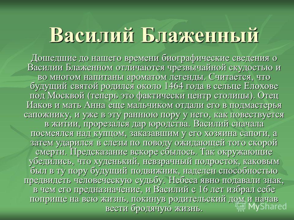 Василий Блаженный Дошедшие до нашего времени биографические сведения о Василии Блаженном отличаются чрезвычайной скудостью и во многом напитаны ароматом легенды. Считается, что будущий святой родился около 1464 года в сельце Елохове под Москвой (тепе