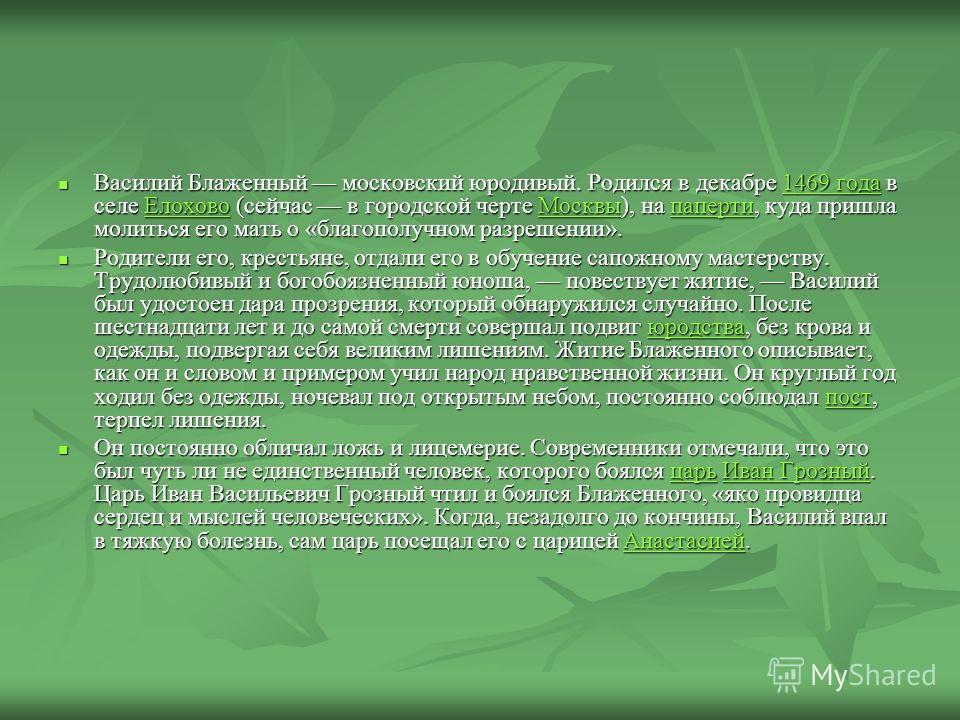 Василий Блаженный московский юродивый. Родился в декабре 1469 года в селе Елохово (сейчас в городской черте Москвы), на паперти, куда пришла молиться его мать о «благополучном разрешении». Василий Блаженный московский юродивый. Родился в декабре 1469