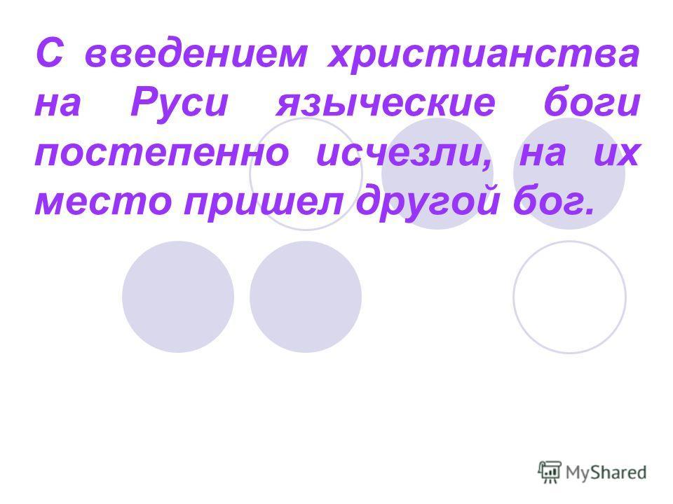 С введением христианства на Руси языческие боги постепенно исчезли, на их место пришел другой бог.