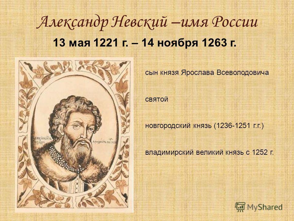 Александр Невский –имя России 13 мая 1221 г. – 14 ноября 1263 г. сын князя Ярослава Всеволодовича святой новгородский князь (1236-1251 г.г.) владимирский великий князь с 1252 г.