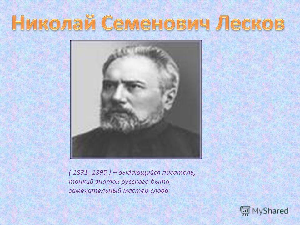 ( 1831- 1895 ) – выдающийся писатель, тонкий знаток русского быта, замечательный мастер слова.