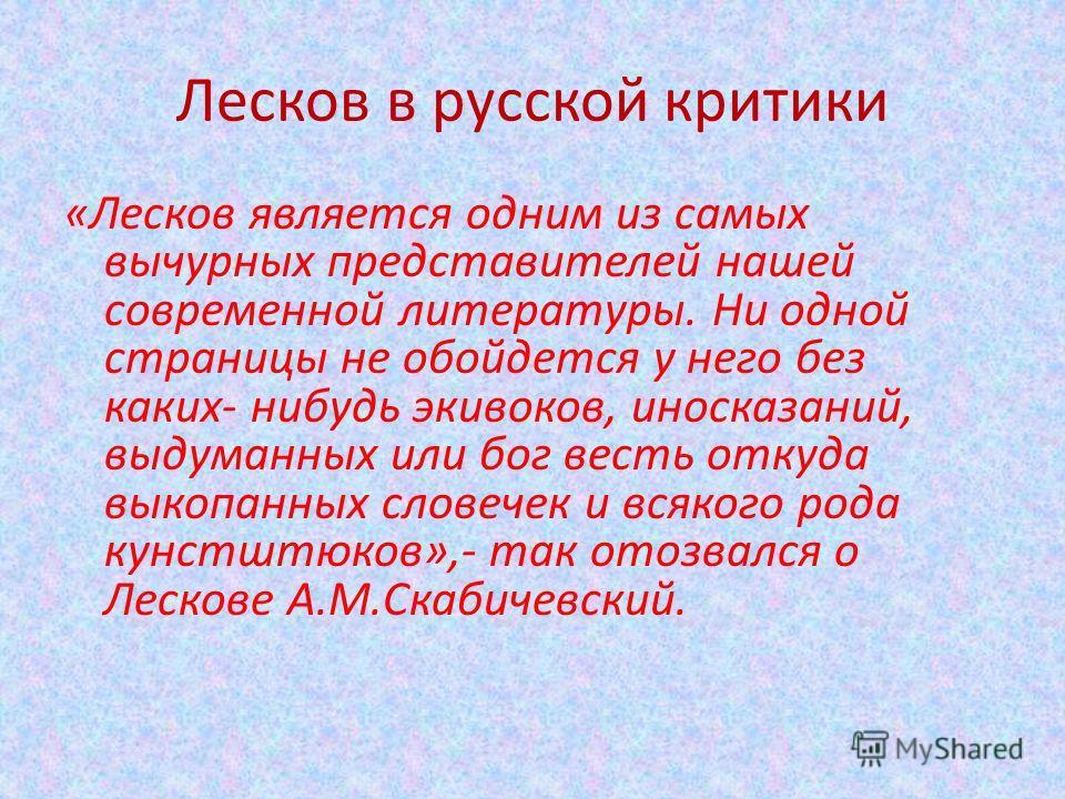 Лесков в русской критики «Лесков является одним из самых вычурных представителей нашей современной литературы. Ни одной страницы не обойдется у него без каких- нибудь экивоков, иносказаний, выдуманных или бог весть откуда выкопанных словечек и всяког
