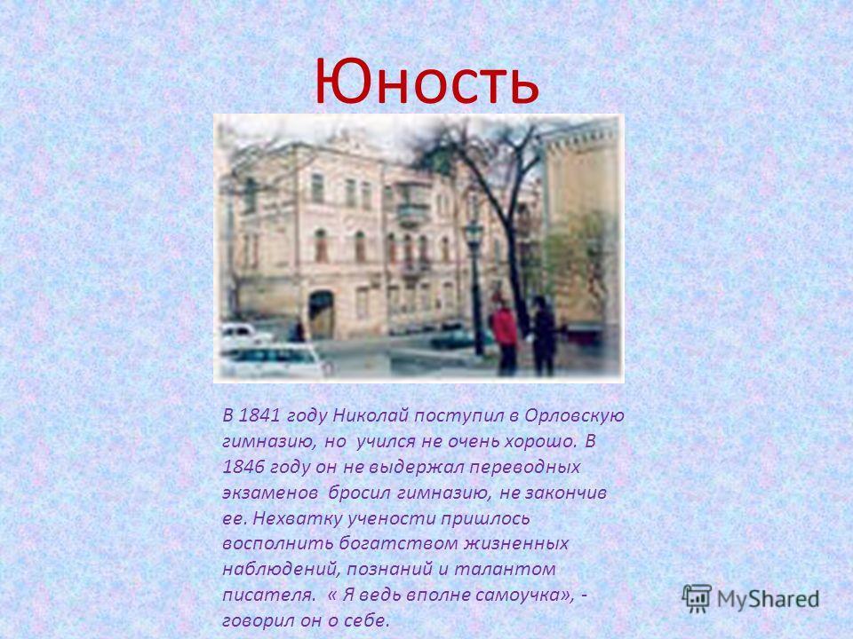 Юность В 1841 году Николай поступил в Орловскую гимназию, но учился не очень хорошо. В 1846 году он не выдержал переводных экзаменов бросил гимназию, не закончив ее. Нехватку учености пришлось восполнить богатством жизненных наблюдений, познаний и та