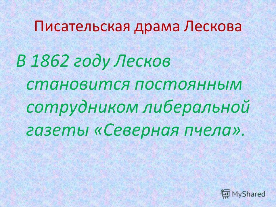 Писательская драма Лескова В 1862 году Лесков становится постоянным сотрудником либеральной газеты «Северная пчела».