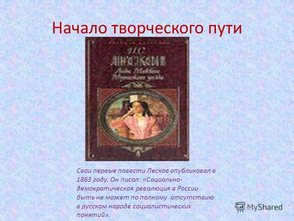 Начало творческого пути Свои первые повести Лесков опубликовал в 1863 году. Он писал: «Социально- демократическая революция в России быть не может по полному отсутствию в русском народе социалистических понятий».