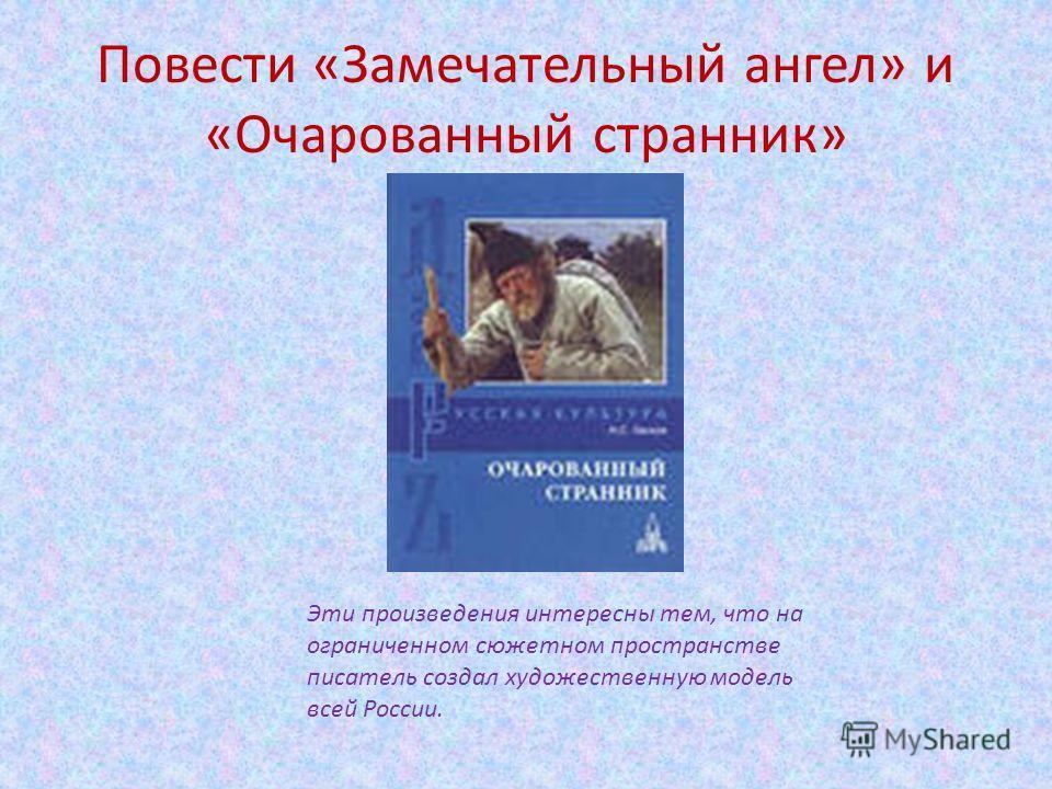 Повести «Замечательный ангел» и «Очарованный странник» Эти произведения интересны тем, что на ограниченном сюжетном пространстве писатель создал художественную модель всей России.