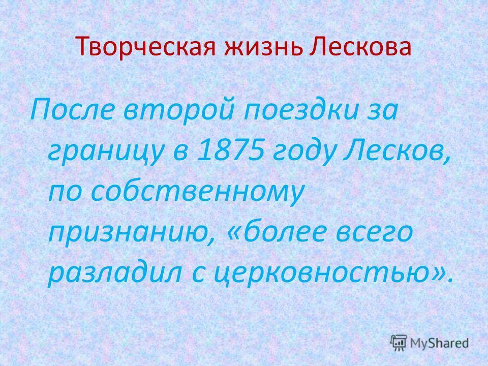 Творческая жизнь Лескова После второй поездки за границу в 1875 году Лесков, по собственному признанию, «более всего разладил с церковностью».