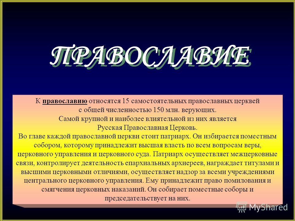 ПРАВОСЛАВИЕ К православию относятся 15 самостоятельных православных церквей с общей численностью 150 млн. верующих. Самой крупной и наиболее влиятельной из них является Русская Православная Церковь. Во главе каждой православной церкви стоит патриарх.
