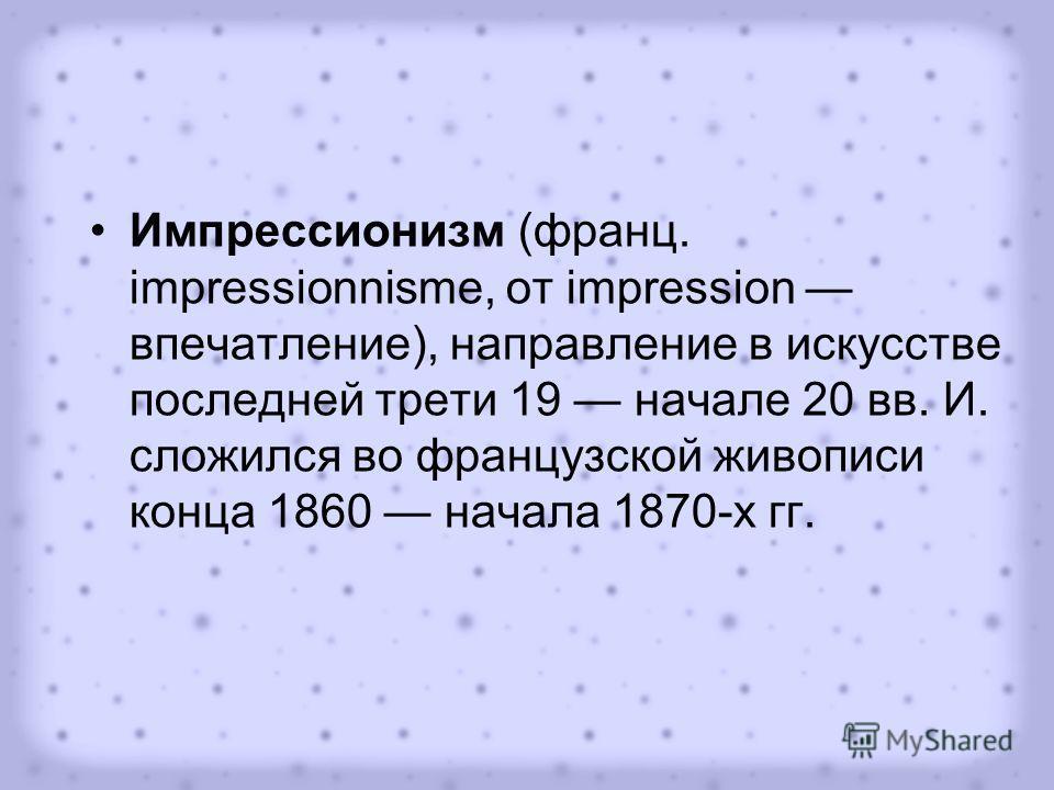Импрессионизм (франц. impressionnisme, от impression впечатление), направление в искусстве последней трети 19 начале 20 вв. И. сложился во французской живописи конца 1860 начала 1870-х гг.