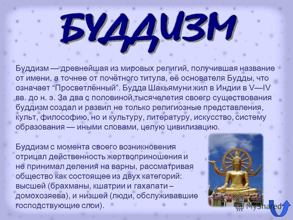 Буддизм древнейшая из мировых религий, получившая название от имени, а точнее от почётного титула, её основателя Будды, что означает Просветлённый. Будда Шакьямуни жил в Индии в VIV вв. до н. э. За два с половиной тысячелетия своего существования буд