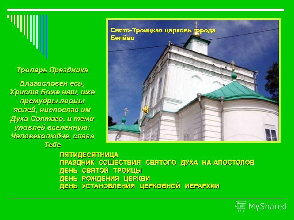 ПЯТИДЕСЯТНИЦА ПРАЗДНИК СОШЕСТВИЯ СВЯТОГО ДУХА НА АПОСТОЛОВ ДЕНЬ СВЯТОЙ ТРОИЦЫ ДЕНЬ РОЖДЕНИЯ ЦЕРКВИ ДЕНЬ УСТАНОВЛЕНИЯ ЦЕРКОВНОЙ ИЕРАРХИИ Свято-Троицкая церковь города Белёва Тропарь Праздника Благословен еси, Христе Боже наш, иже премудры ловцы явлей,