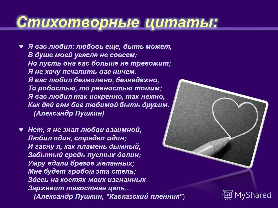 Я вас любил: любовь еще, быть может, В душе моей угасла не совсем; Но пусть она вас больше не тревожит; Я не хочу печалить вас ничем. Я вас любил безмолвно, безнадежно, То робостью, то ревностью томим; Я вас любил так искренно, так нежно, Как дай вам