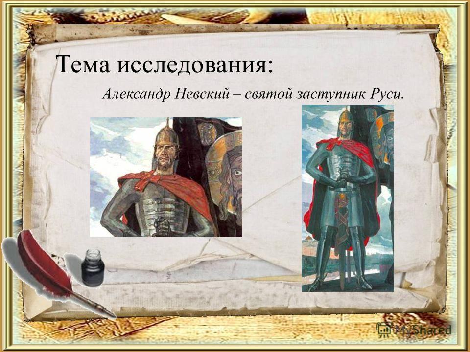 Тема исследования: Александр Невский – святой заступник Руси.