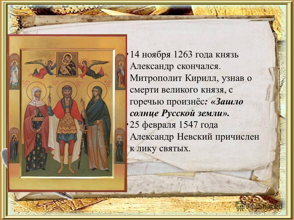 14 ноября 1263 года князь Александр скончался. Митрополит Кирилл, узнав о смерти великого князя, с горечью произнёс: «Зашло солнце Русской земли». 25 февраля 1547 года Александр Невский причислен к лику святых.