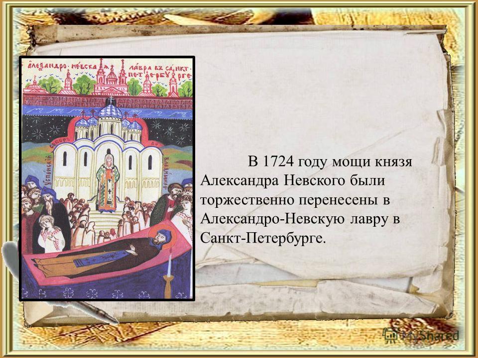 В 1724 году мощи князя Александра Невского были торжественно перенесены в Александро-Невскую лавру в Санкт-Петербурге.
