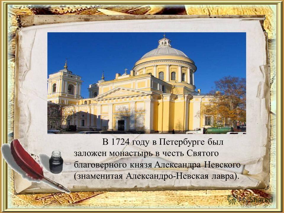 В 1724 году в Петербурге был заложен монастырь в честь Святого благоверного князя Александра Невского (знаменитая Александро-Невская лавра).