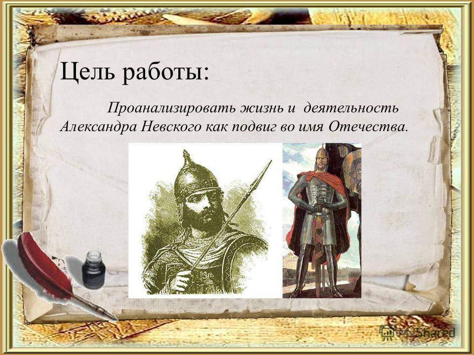 Цель работы: Проанализировать жизнь и деятельность Александра Невского как подвиг во имя Отечества.