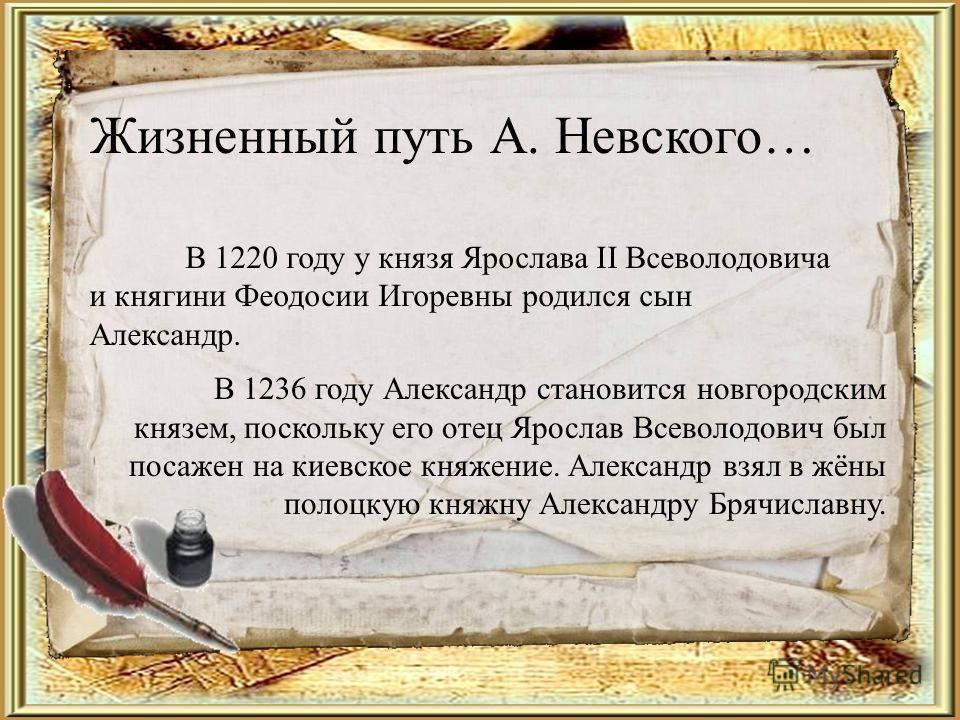 Жизненный путь А. Невского… В 1236 году Александр становится новгородским князем, поскольку его отец Ярослав Всеволодович был посажен на киевское княжение. Александр взял в жёны полоцкую княжну Александру Брячиславну. В 1220 году у князя Ярослава II