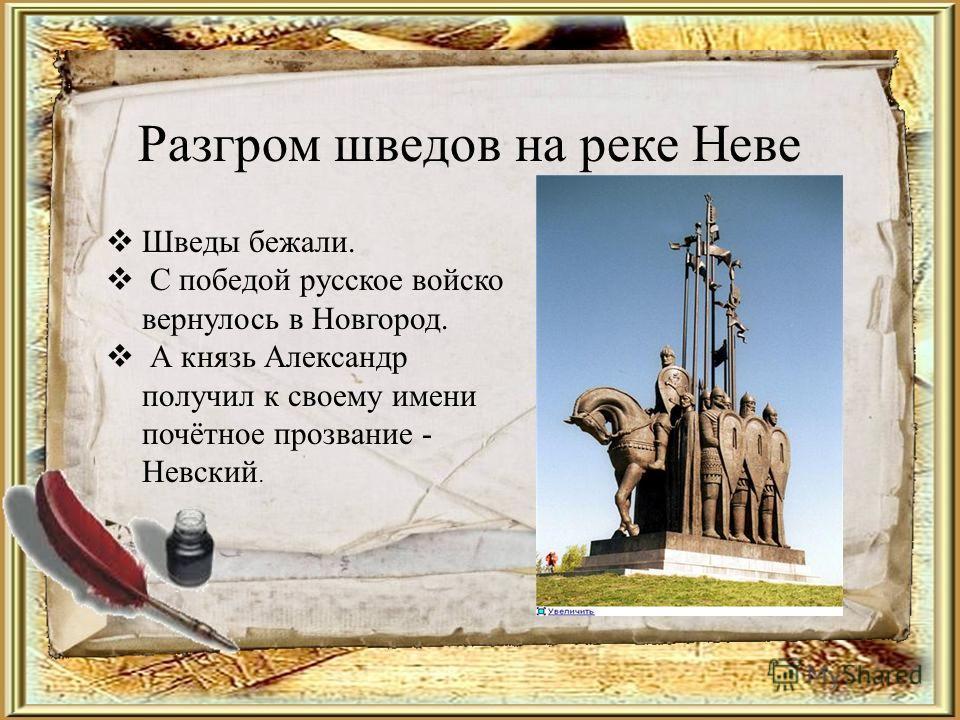 Разгром шведов на реке Неве Шведы бежали. С победой русское войско вернулось в Новгород. А князь Александр получил к своему имени почётное прозвание - Невский.