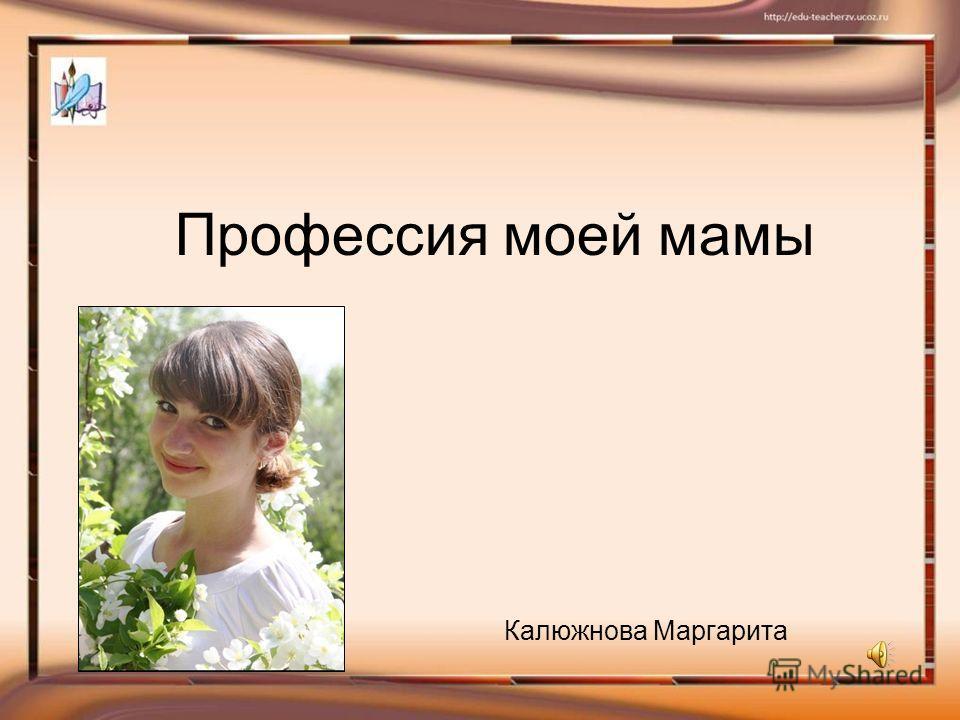 Профессия моей мамы Калюжнова Маргарита