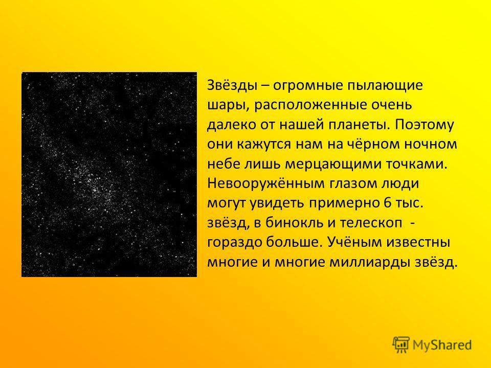 Звёзды – огромные пылающие шары, расположенные очень далеко от нашей планеты. Поэтому они кажутся нам на чёрном ночном небе лишь мерцающими точками. Невооружённым глазом люди могут увидеть примерно 6 тыс. звёзд, в бинокль и телескоп - гораздо больше.