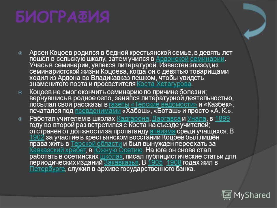 БИОГРАФИЯ Арсен Коцоев родился в бедной крестьянской семье, в девять лет пошёл в сельскую школу, затем учился в Ардонской семинарии. Учась в семинарии, увлёкся литературой. Известен эпизод из семинаристской жизни Коцоева, когда он с девятью товарищам