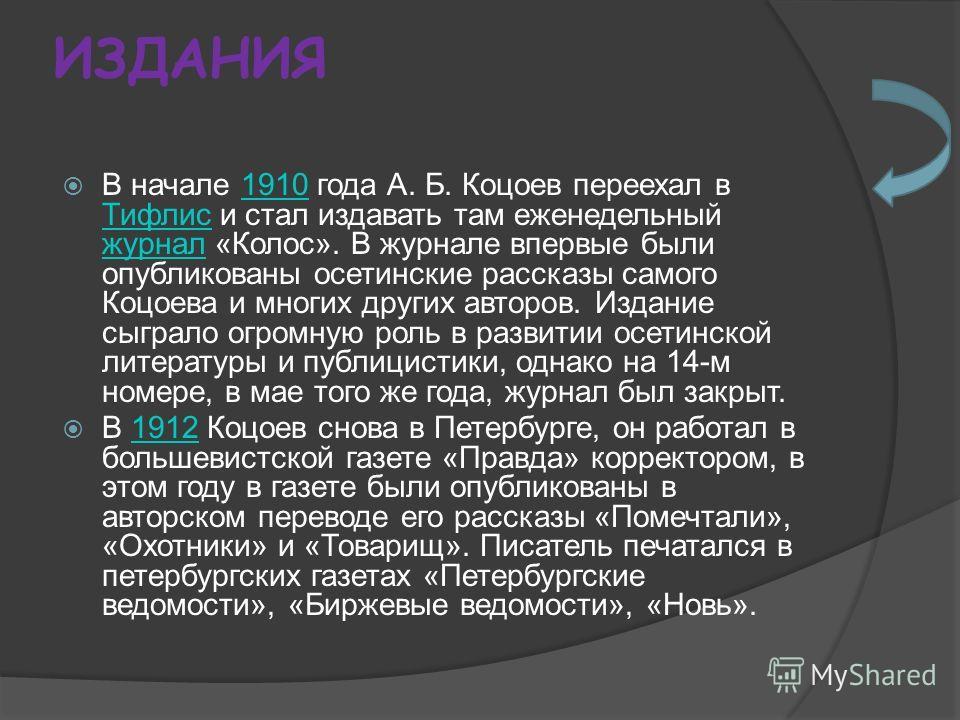 ИЗДАНИЯ В начале 1910 года А. Б. Коцоев переехал в Тифлис и стал издавать там еженедельный журнал «Колос». В журнале впервые были опубликованы осетинские рассказы самого Коцоева и многих других авторов. Издание сыграло огромную роль в развитии осетин