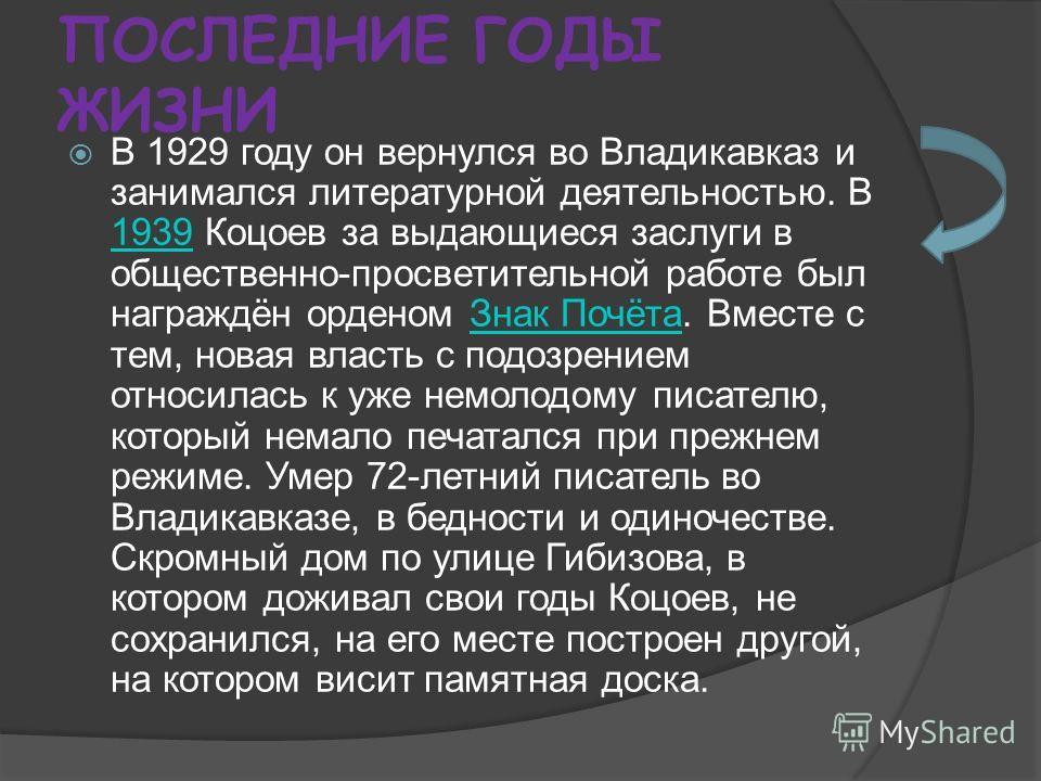 ПОСЛЕДНИЕ ГОДЫ ЖИЗНИ В 1929 году он вернулся во Владикавказ и занимался литературной деятельностью. В 1939 Коцоев за выдающиеся заслуги в общественно-просветительной работе был награждён орденом Знак Почёта. Вместе с тем, новая власть с подозрением о