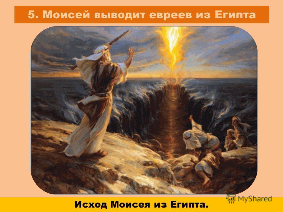 5. Моисей выводит евреев из Египта Исход Моисея из Египта.