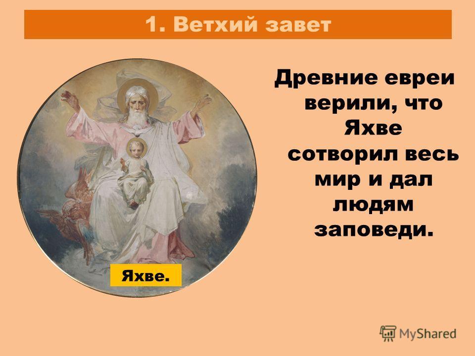 1. Ветхий завет Древние евреи верили, что Яхве сотворил весь мир и дал людям заповеди. Яхве.