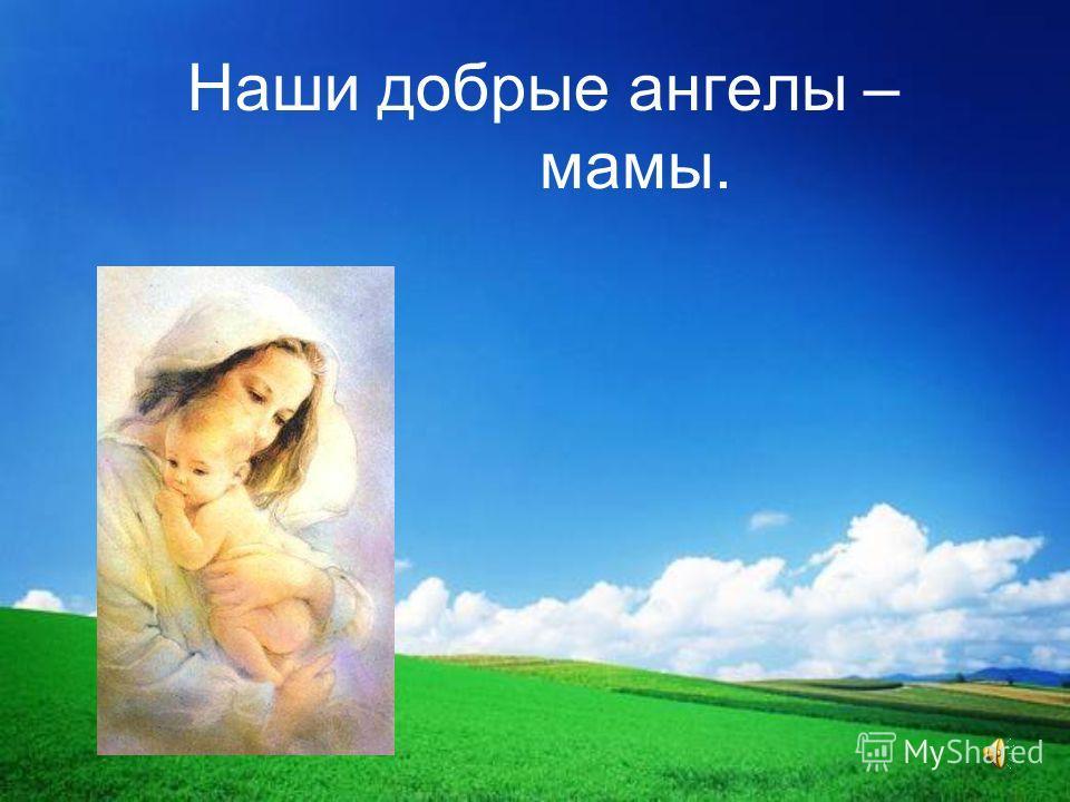 Наши добрые ангелы – мамы.