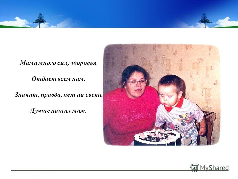 Мама много сил, здоровья Отдает всем нам. Значит, правда, нет на свете Лучше наших мам.