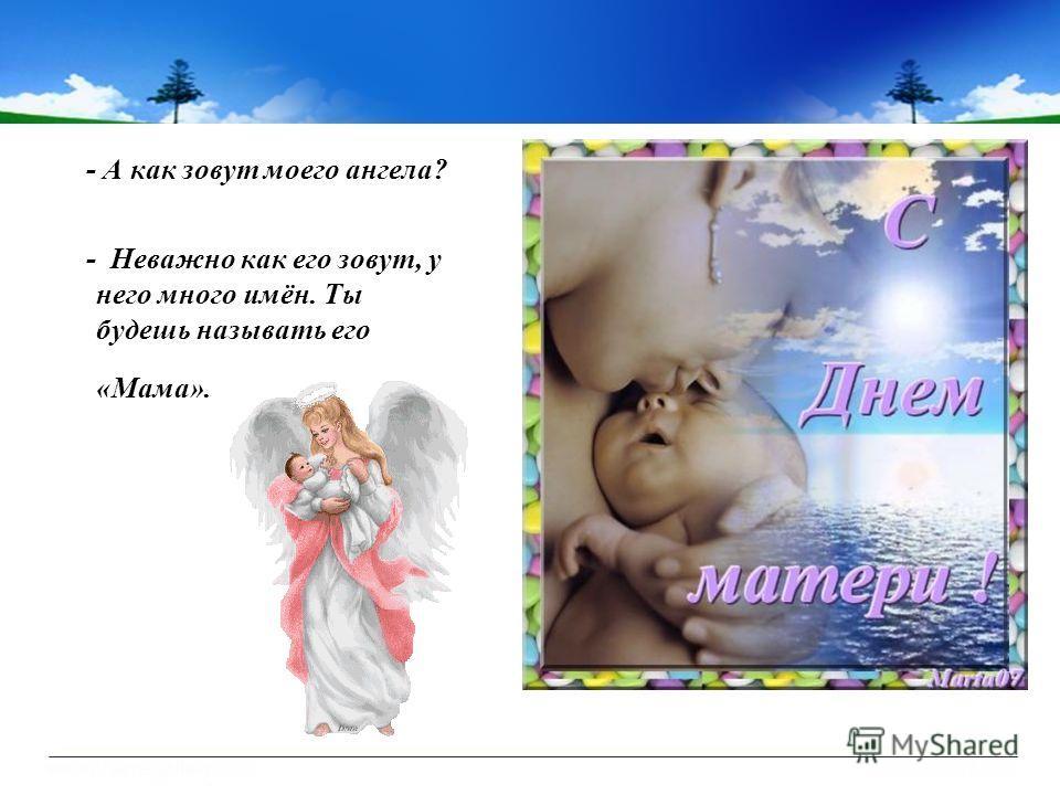- А как зовут моего ангела? - Неважно как его зовут, у него много имён. Ты будешь называть его «Мама».