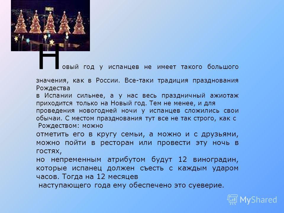 Н овый год у испанцев не имеет такого большого значения, как в России. Все-таки традиция празднования Рождества в Испании сильнее, а у нас весь праздничный ажиотаж приходится только на Новый год. Тем не менее, и для проведения новогодней ночи у испан
