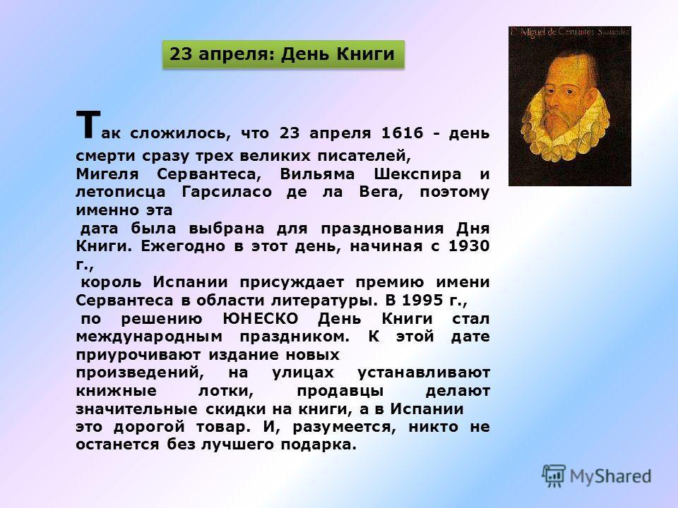 Т ак сложилось, что 23 апреля 1616 - день смерти сразу трех великих писателей, Мигеля Сервантеса, Вильяма Шекспира и летописца Гарсиласо де ла Вега, поэтому именно эта дата была выбрана для празднования Дня Книги. Ежегодно в этот день, начиная с 1930
