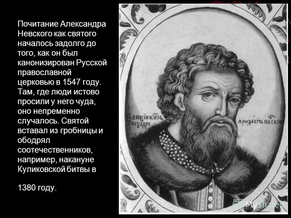Почитание Александра Невского как святого началось задолго до того, как он был канонизирован Русской православной церковью в 1547 году. Там, где люди истово просили у него чуда, оно непременно случалось. Святой вставал из гробницы и ободрял соотечест