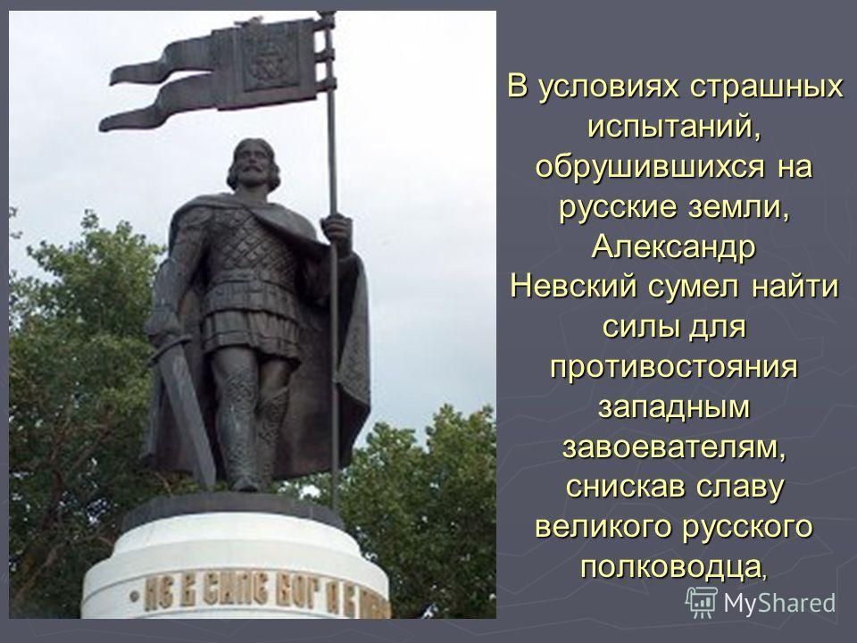 В условиях страшных испытаний, обрушившихся на русские земли, Александр Невский сумел найти силы для противостояния западным завоевателям, снискав славу великого русского полководца,