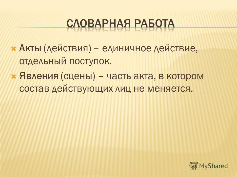 Акты (действия) – единичное действие, отдельный поступок. Явления (сцены) – часть акта, в котором состав действующих лиц не меняется.