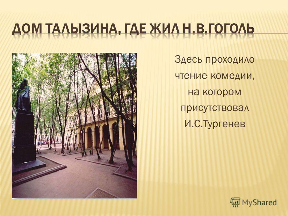 Здесь проходило чтение комедии, на котором присутствовал И.С.Тургенев